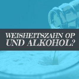 Wann nach Weisheitszahn OP Alkohol trinken vorher?
