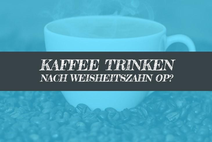 Wann nach Weisheitszahn OP Kaffee trinken?