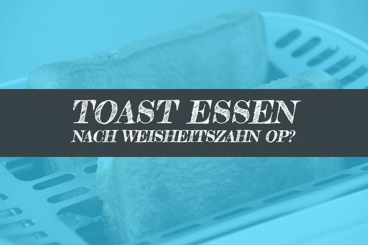 Nach Weisheitszahn OP Toast essen