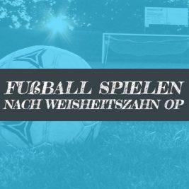 Nach Weisheitszahn OP Fussball spielen