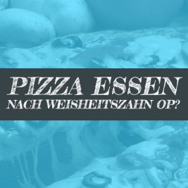Pizza nach Weisheitszahn OP?