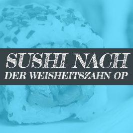 Sushi nach der Weisheitszahn OP